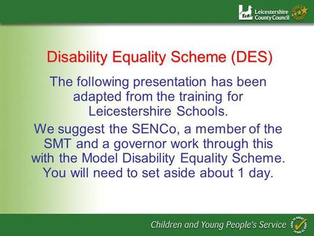 Disability Equality Scheme (DES) The following presentation has been adapted from the training for Leicestershire Schools. We suggest the SENCo, a member.