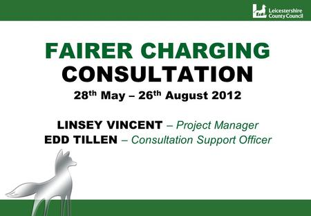 FAIRER CHARGING CONSULTATION 28 th May – 26 th August 2012 LINSEY VINCENT – Project Manager EDD TILLEN – Consultation Support Officer.