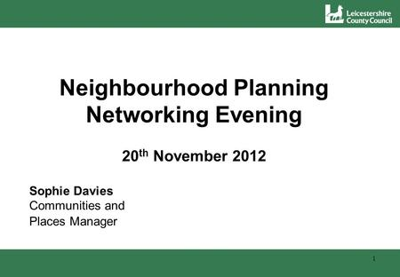 Neighbourhood Planning Networking Evening 20 th November 2012 Sophie Davies Communities and Places Manager 1.
