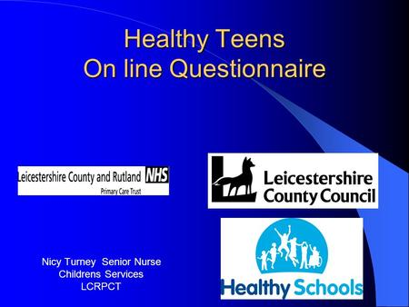 Healthy Teens On line Questionnaire Nicy Turney Senior Nurse Childrens Services LCRPCT.