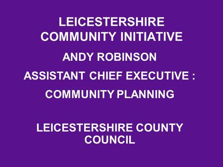 LEICESTERSHIRE COMMUNITY INITIATIVE ANDY ROBINSON ASSISTANT CHIEF EXECUTIVE : COMMUNITY PLANNING LEICESTERSHIRE COUNTY COUNCIL.