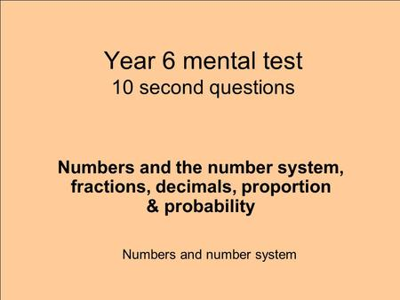 Year 6 mental test 10 second questions Numbers and number system Numbers and the number system, fractions, decimals, proportion & probability.