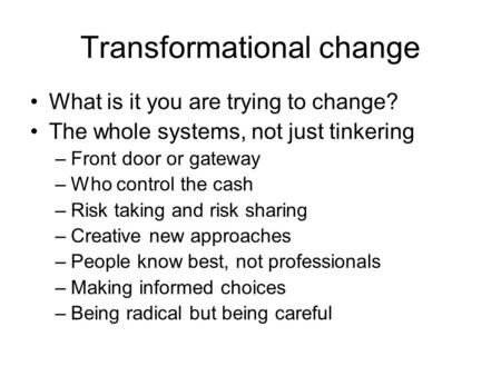 Transformational change What is it you are trying to change? The whole systems, not just tinkering –Front door or gateway –Who control the cash –Risk taking.