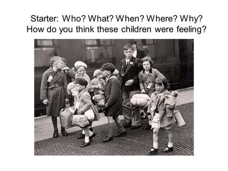 Starter: Who? What? When? Where? Why? How do you think these children were feeling?