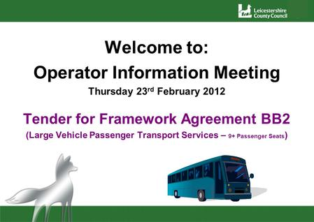 Welcome to: Operator Information Meeting Thursday 23 rd February 2012 Tender for Framework Agreement BB2 (Large Vehicle Passenger Transport Services –