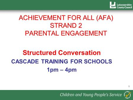 1 ACHIEVEMENT FOR ALL (AFA) STRAND 2 PARENTAL ENGAGEMENT Structured Conversation CASCADE TRAINING FOR SCHOOLS 1pm – 4pm.