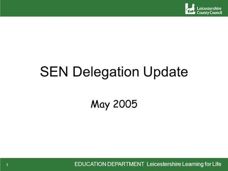 EDUCATION DEPARTMENT Leicestershire Learning for Life 1 SEN Delegation Update May 2005.