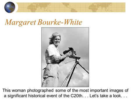 Margaret Bourke-White This woman photographed some of the most important images of a significant historical event of the C20th... Lets take a look...