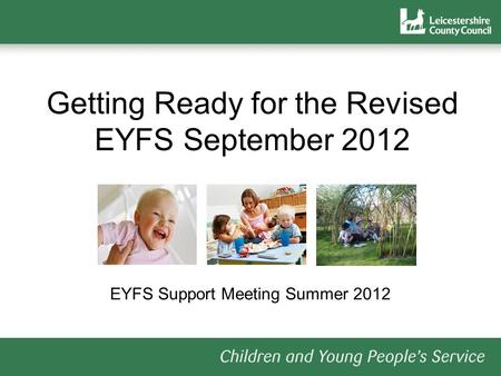 Getting Ready for the Revised EYFS September 2012 EYFS Support Meeting Summer 2012.