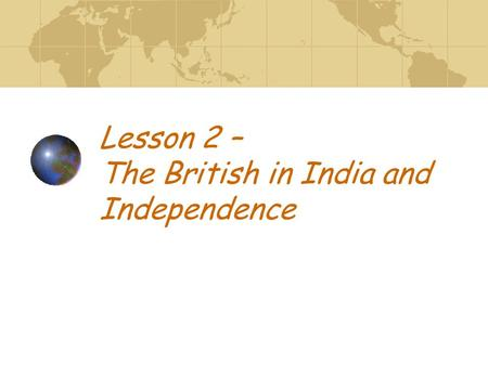 Lesson 2 – The British in India and Independence.