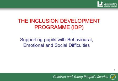 1 THE INCLUSION DEVELOPMENT PROGRAMME (IDP) Supporting pupils with Behavioural, Emotional and Social Difficulties.
