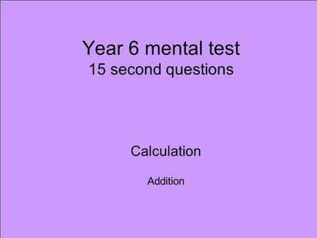 Year 6 mental test 15 second questions Calculation Addition.