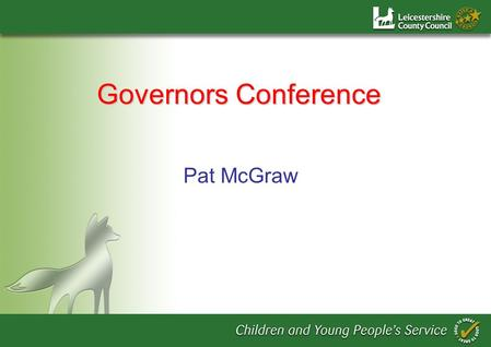 Pat McGraw Governors Conference. Purpose of the Day To set Leicestershire position in context To inspire and develop leadership capacity To provide guidance.