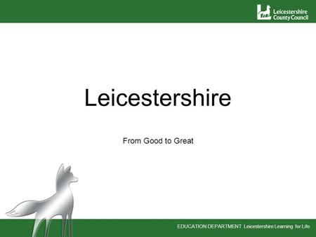 EDUCATION DEPARTMENT Leicestershire Learning for Life Leicestershire From Good to Great.