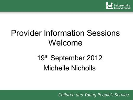 Provider Information Sessions Welcome 19 th September 2012 Michelle Nicholls.