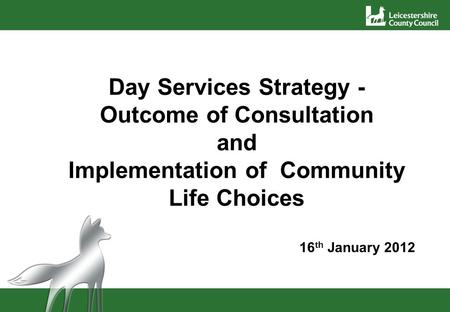 Day Services Strategy - Outcome of Consultation and Implementation of Community Life Choices 16 th January 2012.