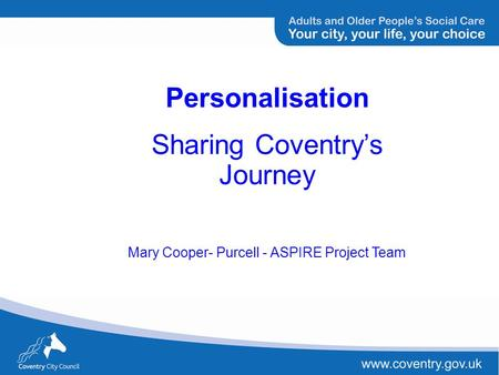 Personalisation Sharing Coventrys Journey Mary Cooper- Purcell - ASPIRE Project Team.