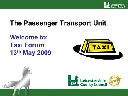 The Passenger Transport Unit Welcome to: Taxi Forum 13 th May 2009.