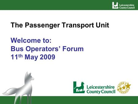 The Passenger Transport Unit Welcome to: Bus Operators Forum 11 th May 2009.