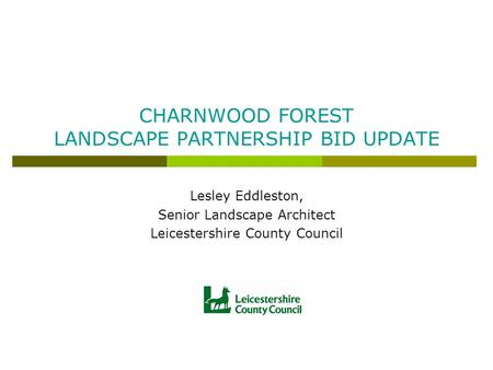 CHARNWOOD FOREST LANDSCAPE PARTNERSHIP BID UPDATE Lesley Eddleston, Senior Landscape Architect Leicestershire County Council.