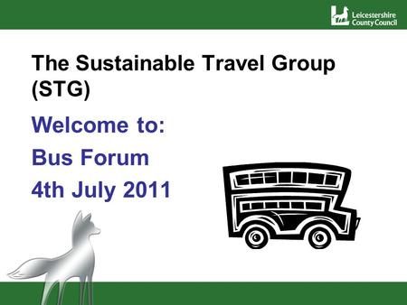 The Sustainable Travel Group (STG) Welcome to: Bus Forum 4th July 2011.