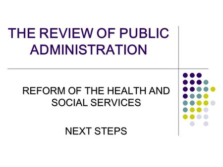THE REVIEW OF PUBLIC ADMINISTRATION REFORM OF THE HEALTH AND SOCIAL SERVICES NEXT STEPS.