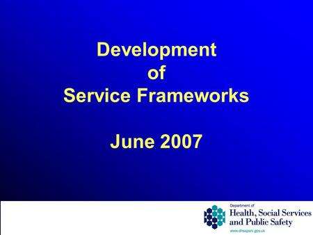 Development of Service Frameworks June 2007. What is a Service Framework? Explicit standards on prevention, treatment and care; Quality requirements supporting.
