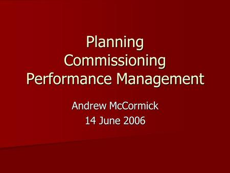 Planning Commissioning Performance Management Andrew McCormick 14 June 2006.