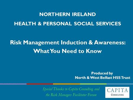 NORTHERN IRELAND HEALTH & PERSONAL SOCIAL SERVICES Risk Management Induction & Awareness: What You Need to Know Special Thanks to Capita Consulting and.