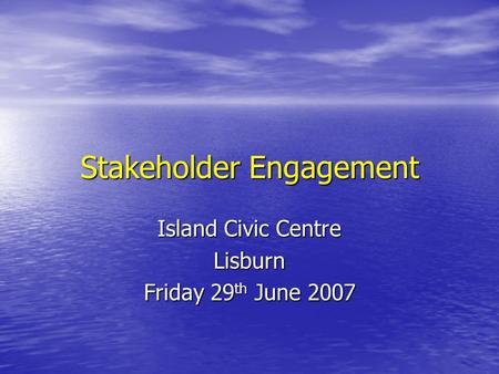Stakeholder Engagement Island Civic Centre Lisburn Friday 29 th June 2007.