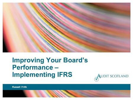 Improving Your Boards Performance – Implementing IFRS Russell Frith.