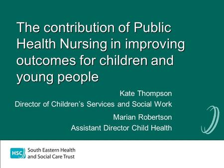 The contribution of Public Health Nursing in improving outcomes for children and young people Kate Thompson Director of Childrens Services and Social Work.
