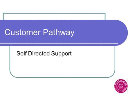 Customer Pathway Self Directed Support. Customer Service Centre Initial contact will cover: Personal information Referral reasons Carers details Current.