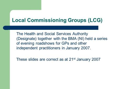 Local Commissioning Groups (LCG) The Health and Social Services Authority (Designate) together with the BMA (NI) held a series of evening roadshows for.