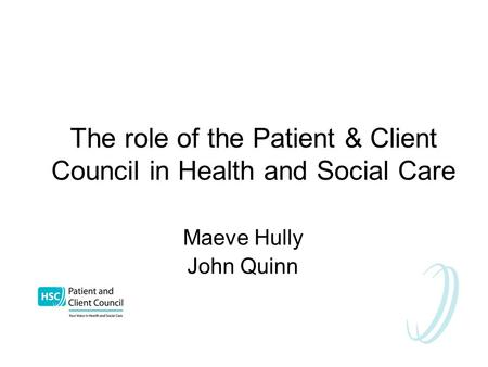 The role of the Patient & Client Council in Health and Social Care Maeve Hully John Quinn.