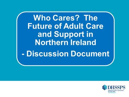 Who Cares? The Future of Adult Care and Support in Northern Ireland - Discussion Document.