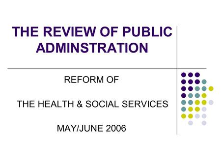 THE REVIEW OF PUBLIC ADMINSTRATION REFORM OF THE HEALTH & SOCIAL SERVICES MAY/JUNE 2006.
