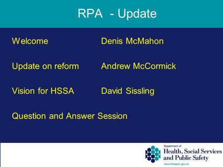 WelcomeDenis McMahon Update on reformAndrew McCormick Vision for HSSADavid Sissling Question and Answer Session RPA - Update.