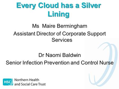 Every Cloud has a Silver Lining Ms Maire Bermingham Assistant Director of Corporate Support Services Dr Naomi Baldwin Senior Infection Prevention and Control.