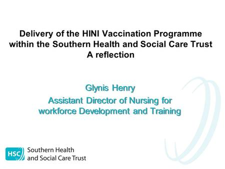 Delivery of the HINI Vaccination Programme within the Southern Health and Social Care Trust A reflection Glynis Henry Assistant Director of Nursing for.