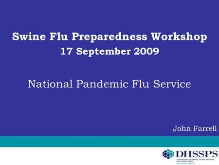 Swine Flu Preparedness Workshop 17 September 2009 National Pandemic Flu Service John Farrell.