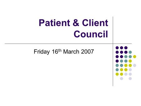 Patient & Client Council Friday 16 th March 2007.
