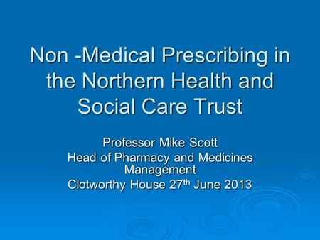 Non -Medical Prescribing in the Northern Health and Social Care Trust Professor Mike Scott Head of Pharmacy and Medicines Management Clotworthy House 27.