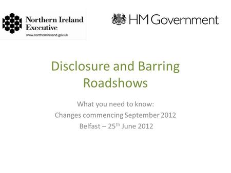 Disclosure and Barring Roadshows What you need to know: Changes commencing September 2012 Belfast – 25 th June 2012.
