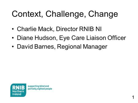 1 Context, Challenge, Change Charlie Mack, Director RNIB NI Diane Hudson, Eye Care Liaison Officer David Barnes, Regional Manager.