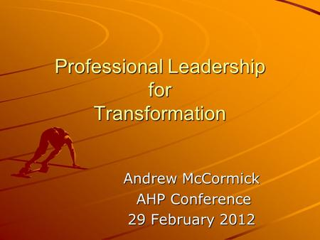 Professional Leadership for Transformation Andrew McCormick AHP Conference AHP Conference 29 February 2012.