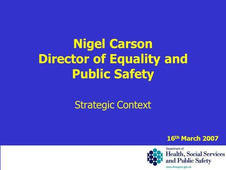 Nigel Carson Director of Equality and Public Safety Strategic Context 16 th March 2007.