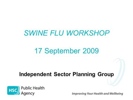 SWINE FLU WORKSHOP 17 September 2009 Independent Sector Planning Group.