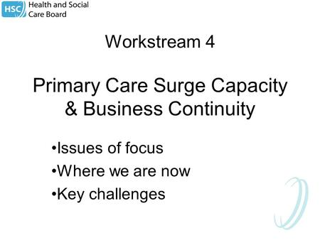 Workstream 4 Primary Care Surge Capacity & Business Continuity Issues of focus Where we are now Key challenges.