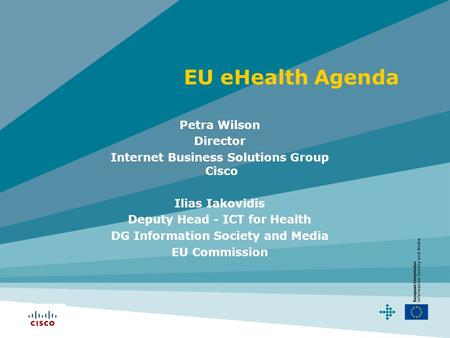 EU eHealth Agenda Petra Wilson Director Internet Business Solutions Group Cisco Ilias Iakovidis Deputy Head - ICT for Health DG Information Society and.